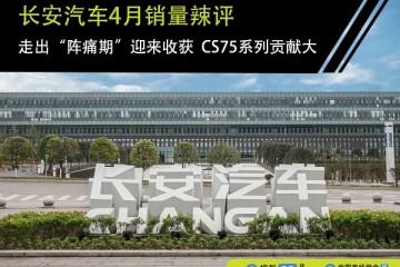长安轿车4月销量辣评走出阵痛期迎来收成CS75系列奉献大